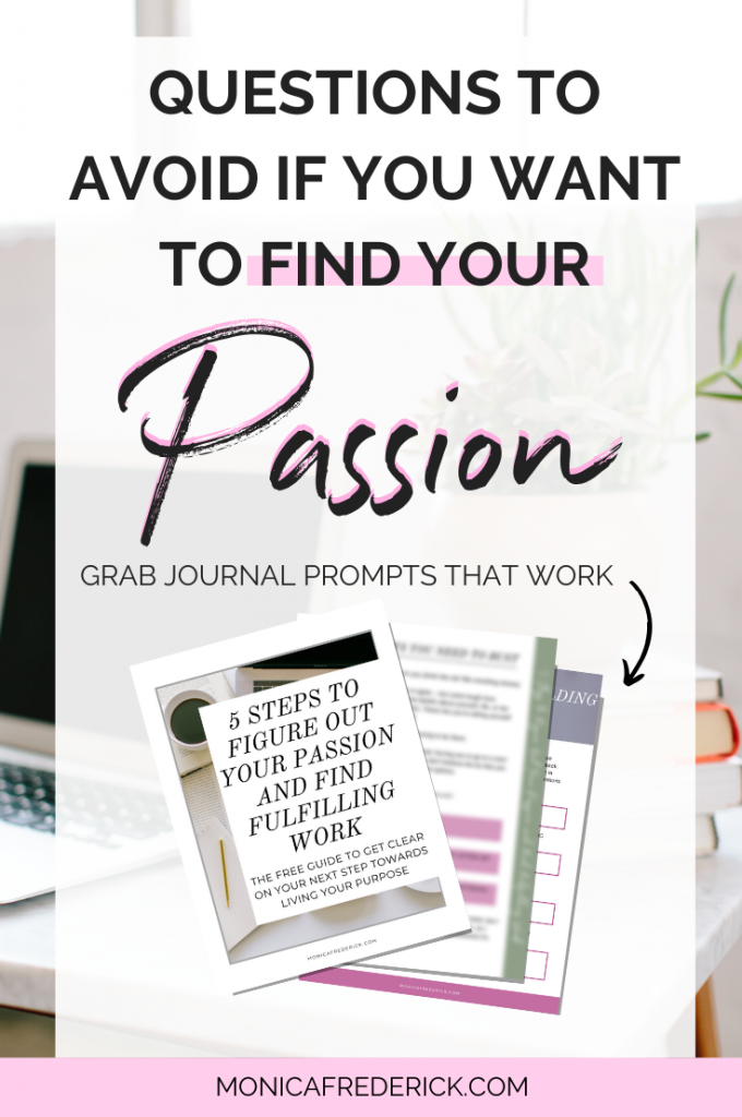 Let's chat about the questions you should NOT ask yourself if you're trying to find your passion. Click through to read the blog post or listen to the Monica Chats podcast episode and check out the free journal prompts and guide to help you find your passion. #fulfilling #fulfillment #careeradvice #businessadvice