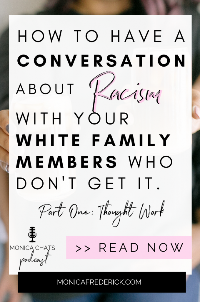 If you're white, like I am, then you probably already know that one of the most important things you can do to help end systemic racism is to have conversations with other white people in your life. But while these conversations are hard, they aren't impossible and it's important work. In this episode of the Monica Chats podcast, we're talking about the racist thought work you need to do to make these conversations go much more smoothly and effectively. | #BlackLivesMatter | #BLM | #Racism |  #communication | #arguments | #mindset